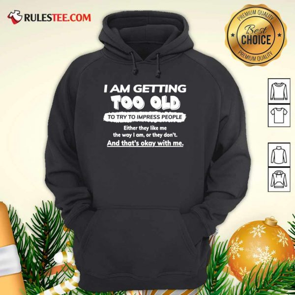 I Am Getting Too Old To Try To Impress People Either They Like Me The Way I Am Or They Don't Hoodie - Design By Rulestee.com