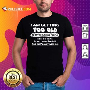 I Am Getting Too Old To Try To Impress People Either They Like Me The Way I Am Or They Don't Shirt - Design By Rulestee.com