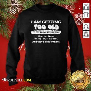 I Am Getting Too Old To Try To Impress People Either They Like Me The Way I Am Or They Don't Sweatshirt - Design By Rulestee.com