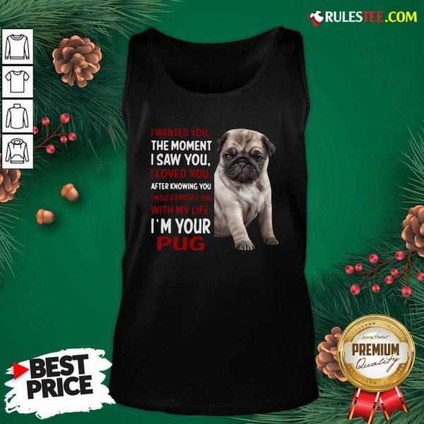 I Wanted You The Moment I Saw You I Loved You After Knowing You I Would Protect You With My Life Im Your Pug Tank Top - Design By Rulestee.com