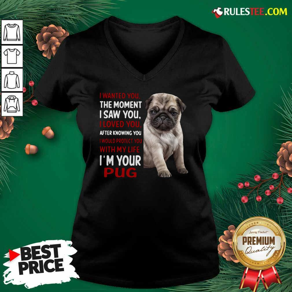 I Wanted You The Moment I Saw You I Loved You After Knowing You I Would Protect You With My Life Im Your Pug V-neck - Design By Rulestee.com