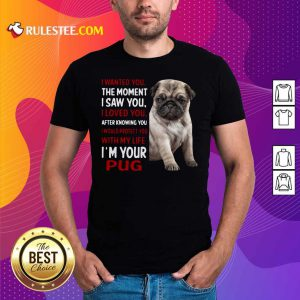 I Wanted You The Moment I Saw You I Loved You After Knowing You I Would Protect You With My Life Im Your Pug Shirt- Design By Rulestee.com