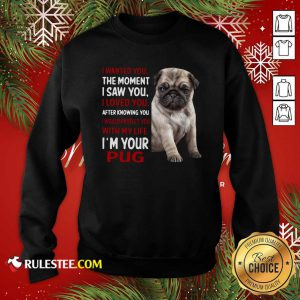 I Wanted You The Moment I Saw You I Loved You After Knowing You I Would Protect You With My Life Im Your Pug Sweatshirt - Design By Rulestee.com