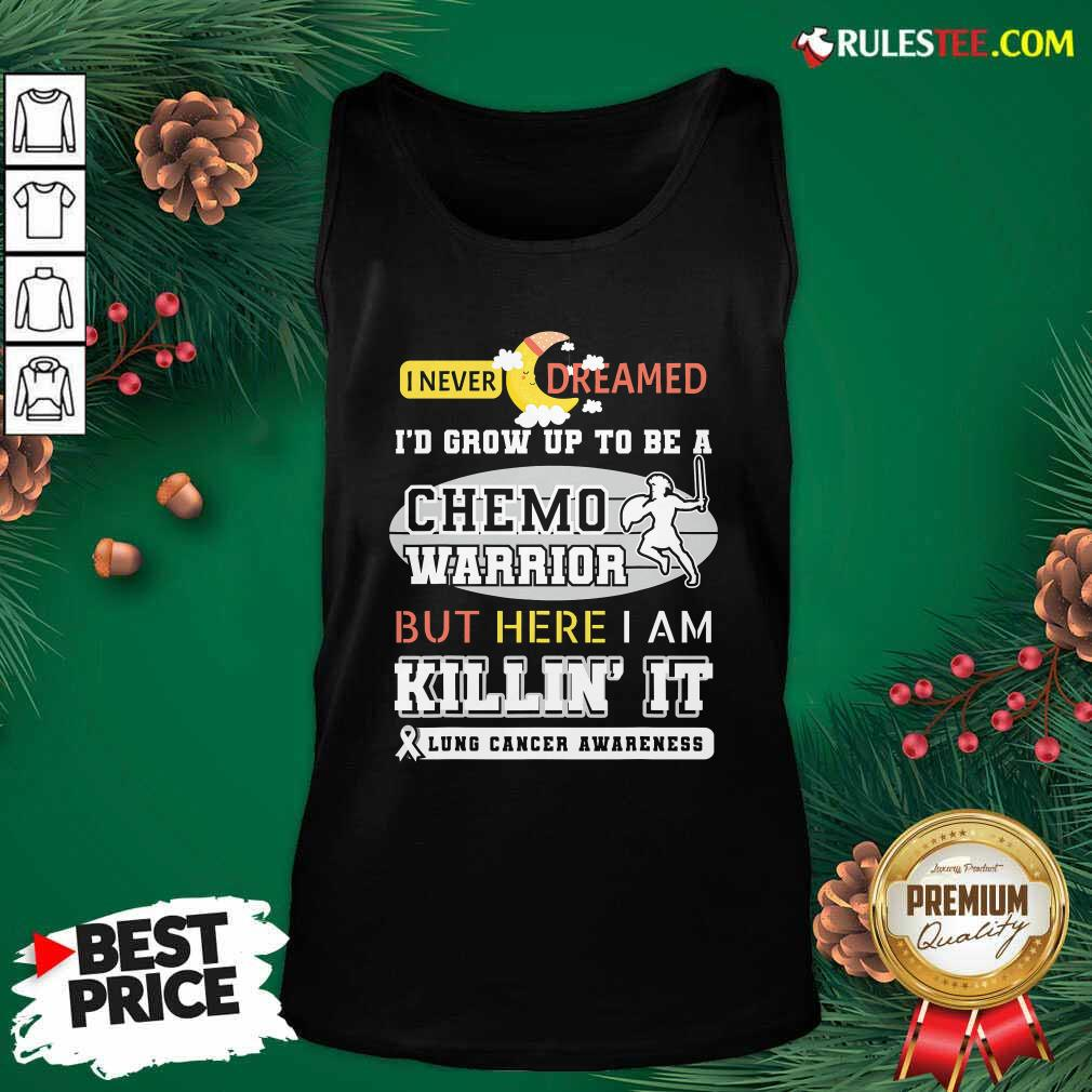 I Never Dreamed I'd Grow Up To Be A Chemo Warrior But Here I Am Killin It Lung Cancer Awareness Tank Top - Design By Rulestee.com