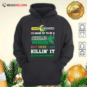 I Never Dreamed I'd Grow Up To Be A Chemo Warrior But Here I Am Killin It Liver Cancer Awareness Hoodie - Design By Rulestee.com
