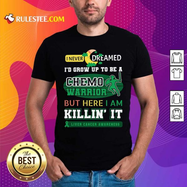 I Never Dreamed I'd Grow Up To Be A Chemo Warrior But Here I Am Killin It Liver Cancer Awareness Shirt - Design By Rulestee.com