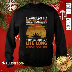 I Credit My Love Of Fishing To My Dad Who Took The Time To Introduce Me To What Has Become A Life Long Obsession Sweatshirt - Design By Rulestee.com