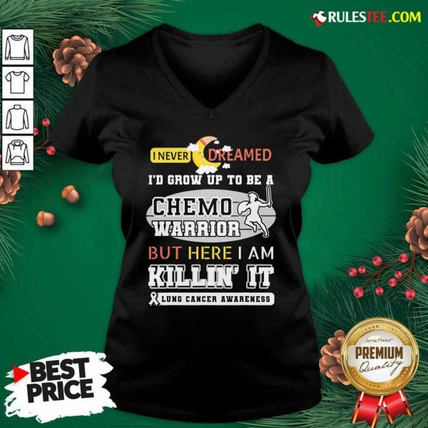I Never Dreamed I'd Grow Up To Be A Chemo Warrior But Here I Am Killin It Lung Cancer Awareness V-neck - Design By Rulestee.com