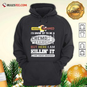 I Never Dreamed I'd Grow Up To Be A Chemo Warrior But Here I Am Killin It Lung Cancer Awareness Hoodie - Design By Rulestee.com
