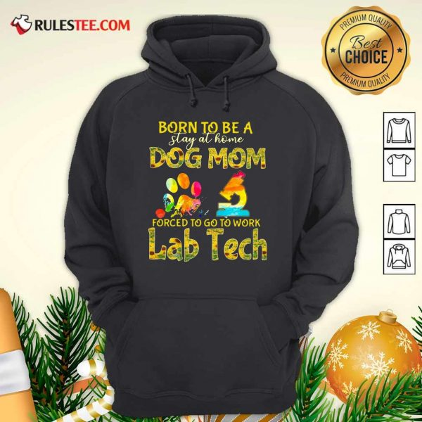Born To Be A Stay At Home Dog Mom Forced To Go To Work Lab Tech Hoodie - Design By Rulestee.com
