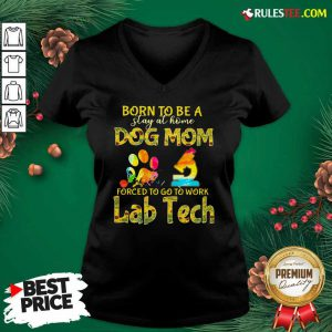 Born To Be A Stay At Home Dog Mom Forced To Go To Work Lab Tech V-neck - Design By Rulestee.com