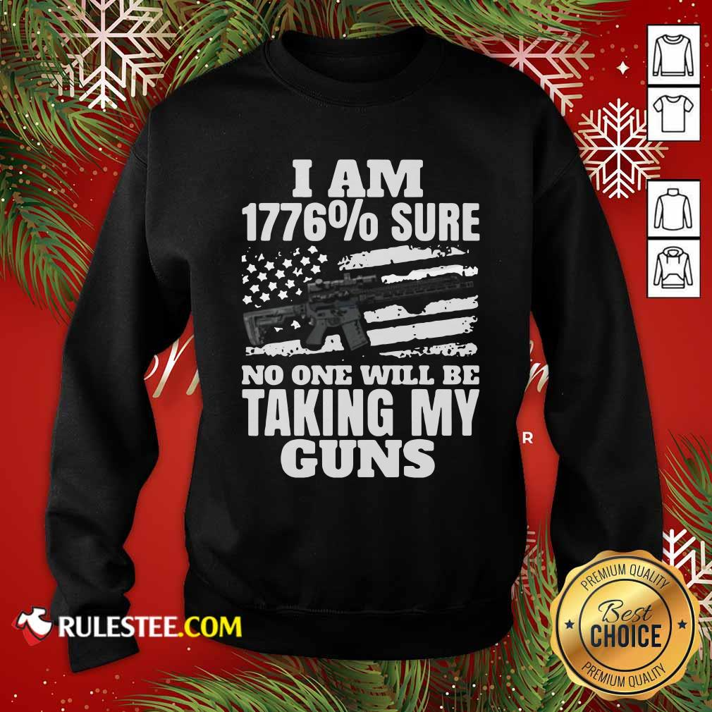 I Am 1776% Sure No One Will Be Taking My Guns Sweatshirt - Design By Rulestee.com