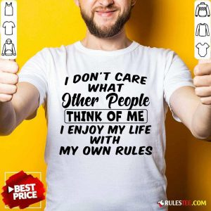 I Dont Care What Other People Think Of Me I Enjoy My Life With My Own Rules Shirt - Design By Rulestee.com