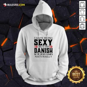 I Hate Being Sexy But I'm Danish So It Just Comes Naturally Hoodie - Design By Rulestee.com