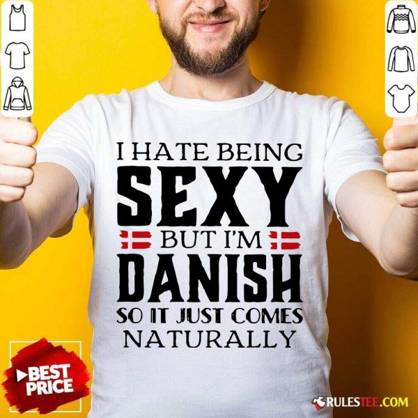 I Hate Being Sexy But I'm Danish So It Just Comes Naturally Shirt - Design By Rulestee.com