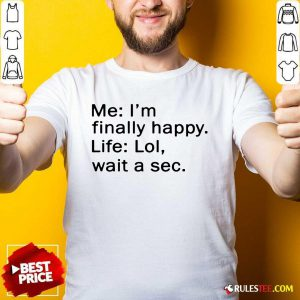 Awesome Me Im Finally Happy Life Lol Wait A Sec Shirt - Design By Rulestee.com