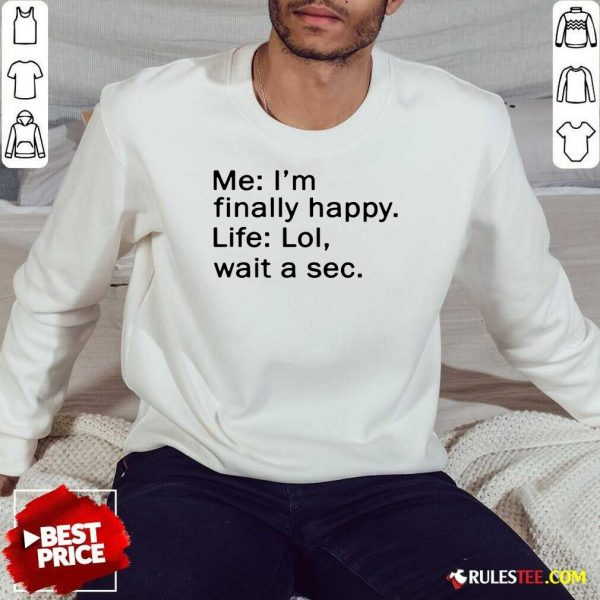 Awesome Me Im Finally Happy Life Lol Wait A Sec Sweatshirt - Design By Rulestee.com
