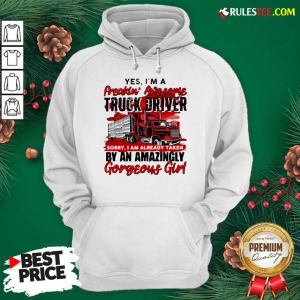 Awesome Yes Im A Freakin Awesome Truck Driver Sorry I Am Already Taken By An Amazingly Gorgeous Girl Hoodie - Design By Rulestee.com