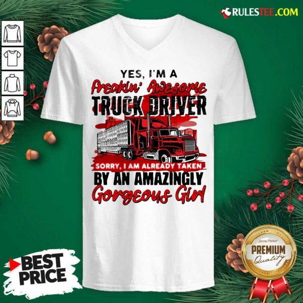 Awesome Yes Im A Freakin Awesome Truck Driver Sorry I Am Already Taken By An Amazingly Gorgeous Girl V-neck - Design By Rulestee.com