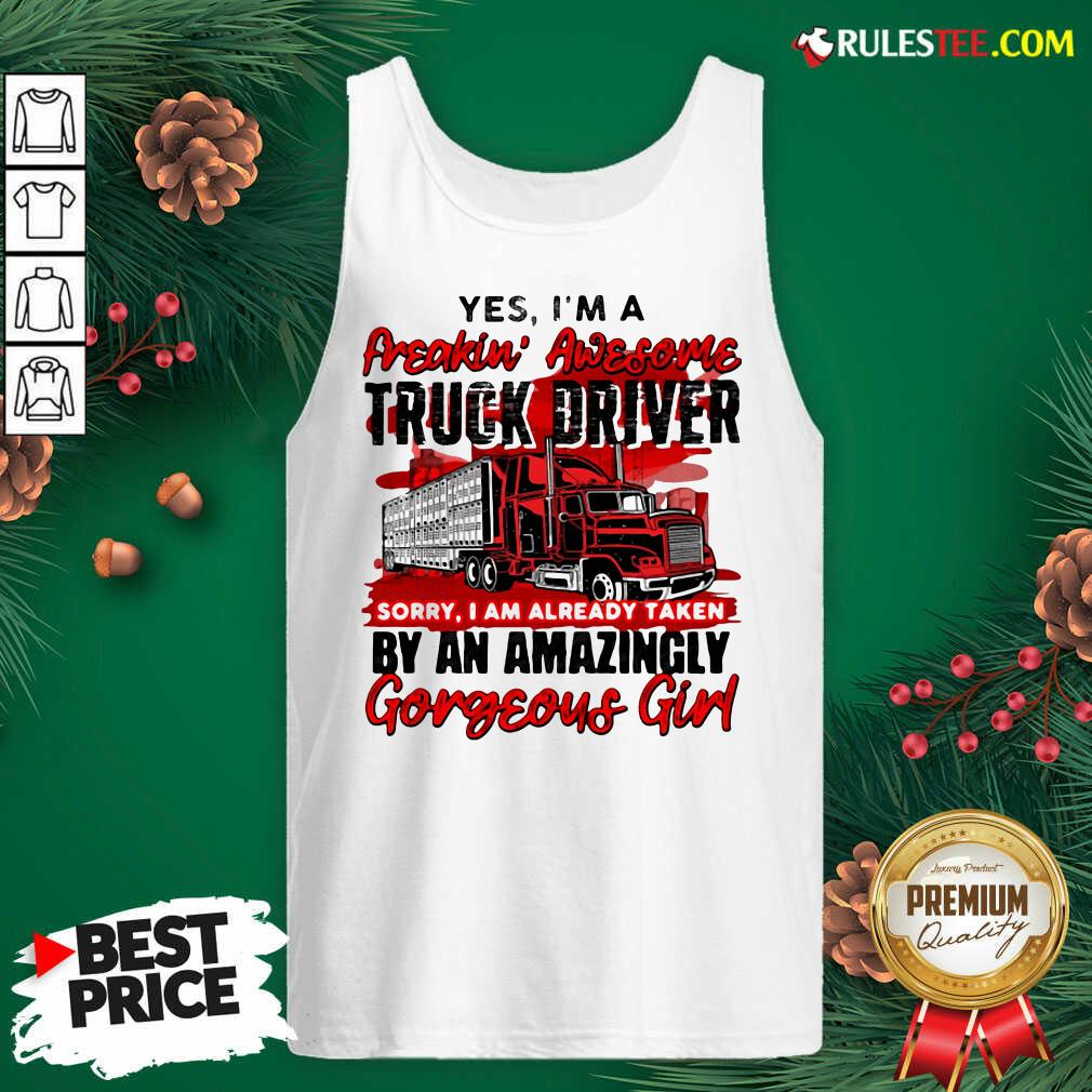 Awesome Yes Im A Freakin Awesome Truck Driver Sorry I Am Already Taken By An Amazingly Gorgeous Girl Tank Top  - Design By Rulestee.com