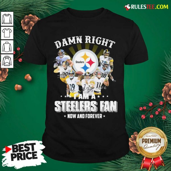 Best So Damn Right I Am A Pittsburgh Steelers Fan Now And Forever Signature Shirt - Design By Rulestee.com