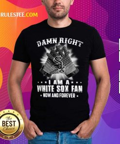 Damn Right I Am A White Sox Fan Now And Forever Stars Shirt - Design By Rulestee.com