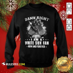 Damn Right I Am A White Sox Fan Now And Forever Stars Sweatshirt - Design By Rulestee.com