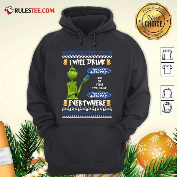 Grinch I Will Drink Bud Light Here Or There I Will Drink Everywhere 2020 Hoodie - Design By Rulestee.com