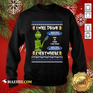 Grinch I Will Drink Bud Light Here Or There I Will Drink Everywhere 2020 Sweatshirt - Design By Rulestee.com