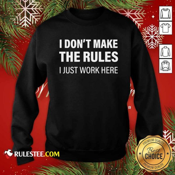 I Don't Make The Rules I Just Work Here Sweatshirt - Design By Rulestee.com
