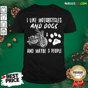 Funny I Like Motorcycles And Dogs And Mabe 3 People Shirt - Design By Rulestee.com