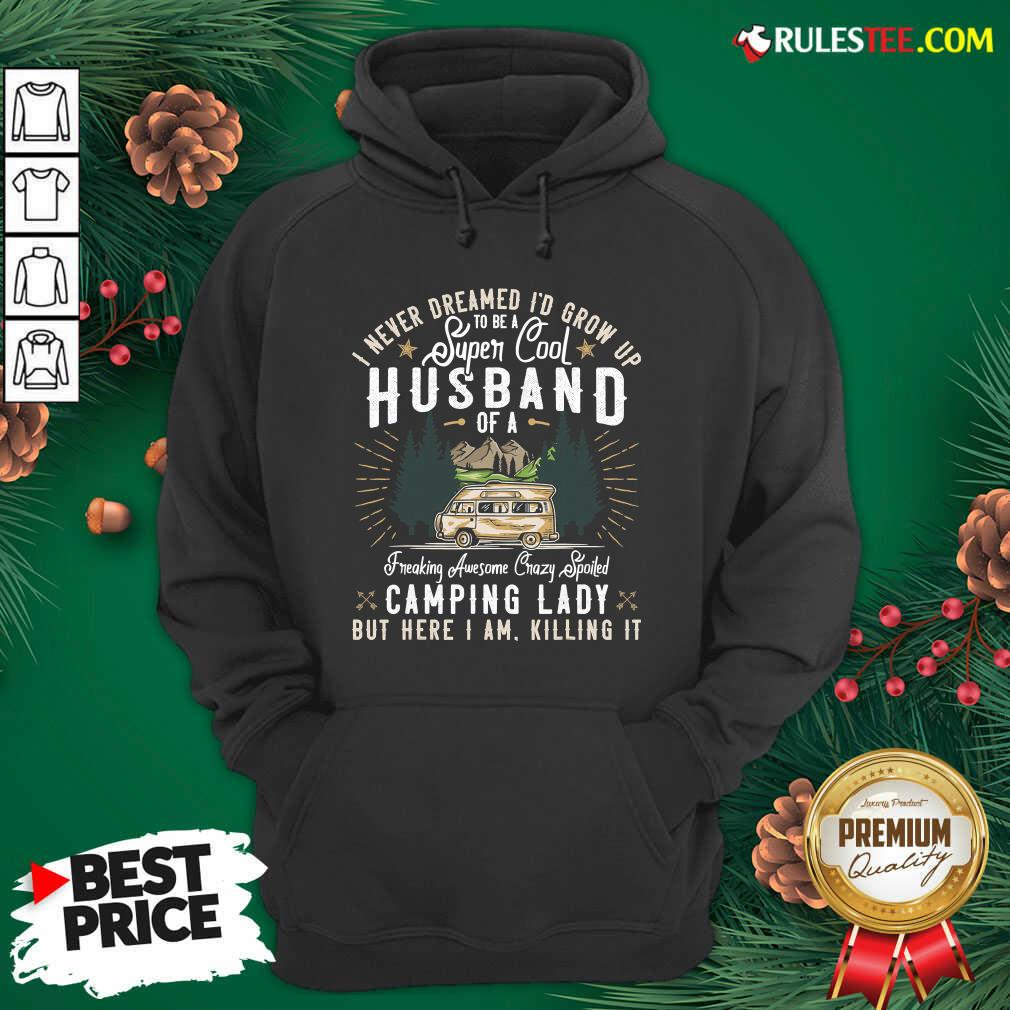 Funny I Never Dreamed Id Grow Up To Be A Husband Freaking Awesome Crazy Spoiled Camping Lady But Here I Am Killing It Hoodie - Design By Rulestee.com