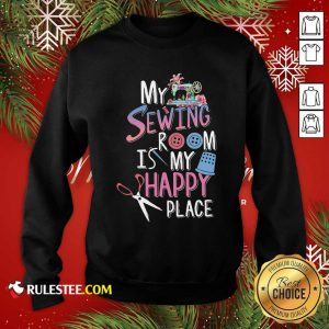 My Sewing Room Is My Happy Place Sweatshirt - Design By Rulestee.com