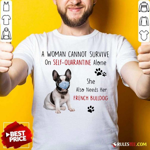 A Woman Cannot Survive On Self Quarantine Alone She Also Needs Her French Bulldog Shirt - Design By Rulestee.com