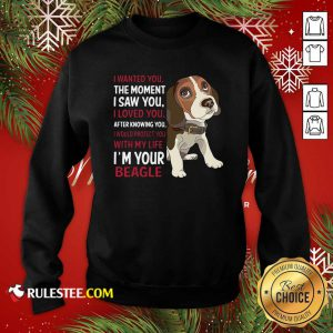 Beagle Wanted I Wanted You The Moment I Saw You I Loved You After Knowing You Sweatshirt - Design By Rulestee.com