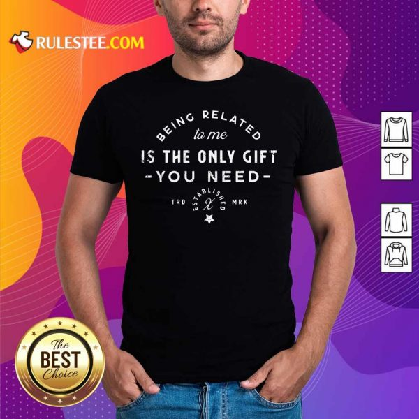 Being Related To Me Is The Only Gift You Need Christmas Xmas Shirt - Design By Rulestee.com