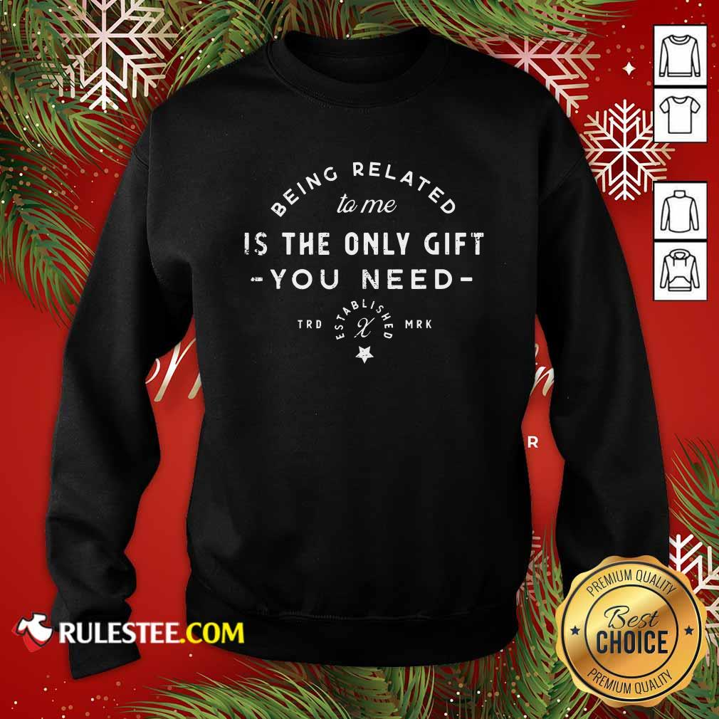 Being Related To Me Is The Only Gift You Need Christmas Xmas Sweatshirt - Design By Rulestee.com