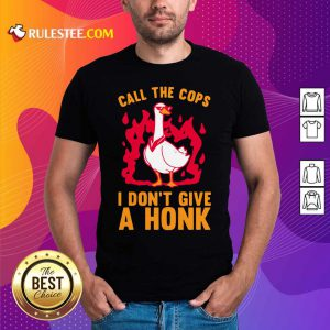 Call The Cops I Don't Give A Honk Shirt - Design By Rulestee.com