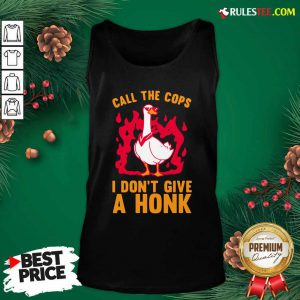 Call The Cops I Don't Give A Honk Tank Top - Design By Rulestee.com