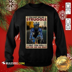Cat Cycling You May See Me Struggle But You Will Never See Me Quit Poster Sweatshirt - Design By Rulestee.com