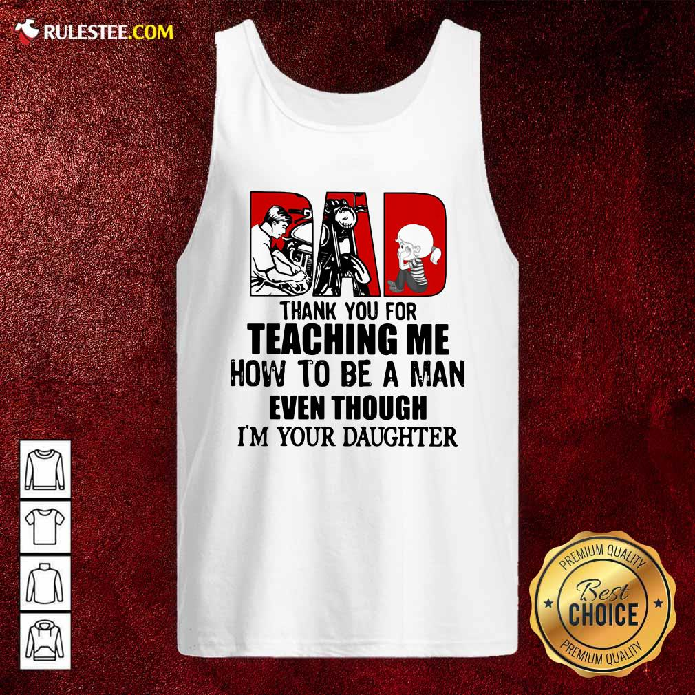 Dad Thank You For Teaching Me How To Be A Man Even Though Im Your Daughter Tank Top - Design By Rulestee.com