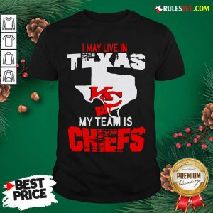I May Live In Texas But My Team Is Chiefs Shirt- Design By Rulestee.com
