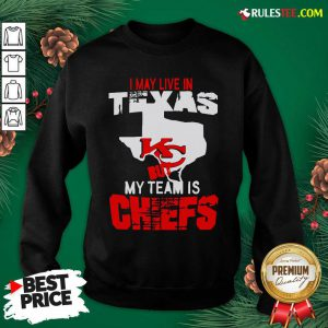 I May Live In Texas But My Team Is Chiefs Sweatshirt- Design By Rulestee.com