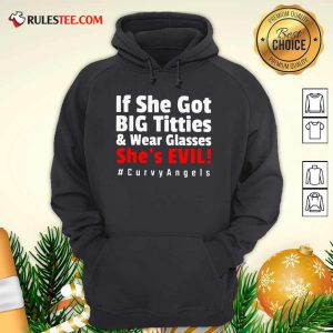 If She Got Big Titties And Wear Glasses She's Evil Curvyangels Hoodie - Design By Rulestee.com