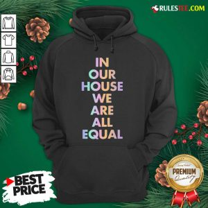 Good In Our House We Are All Equal Original Black Hoodie - Design By Rulestee.com