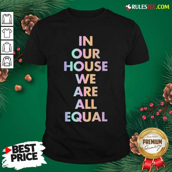 Good In Our House We Are All Equal Original Black Shirt - Design By Rulestee.com