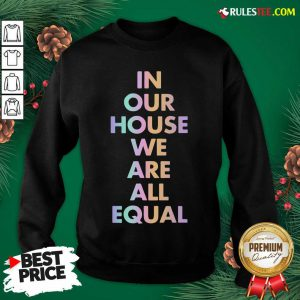 Good In Our House We Are All Equal Original Black Sweatshirt - Design By Rulestee.com