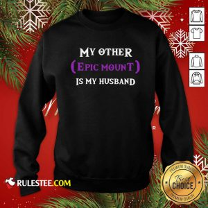 My Other Epic Mount Is My Husband Sweatshirt - Design By Rulestee.com