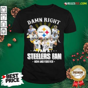 Good So Damn Right I Am A Pittsburgh Steelers Fan Now And Forever Signature Shirt - Design By Rulestee.com