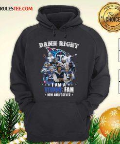 Damn Right I Am A Tennessee Titans Fan Now And Forever Hoodie - Design By Rulestee.com